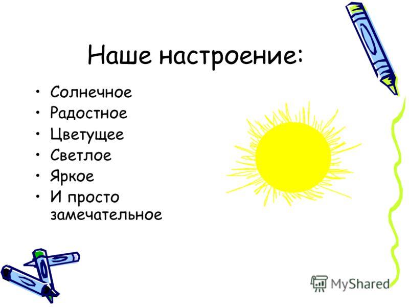 Наше настроение: Солнечное Радостное Цветущее Светлое Яркое И просто замечательное