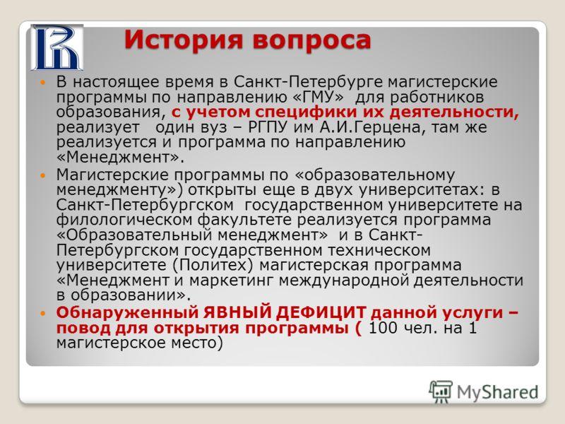 История вопроса В настоящее время в Санкт-Петербурге магистерские программы по направлению «ГМУ» для работников образования, с учетом специфики их деятельности, реализует один вуз – РГПУ им А.И.Герцена, там же реализуется и программа по направлению «