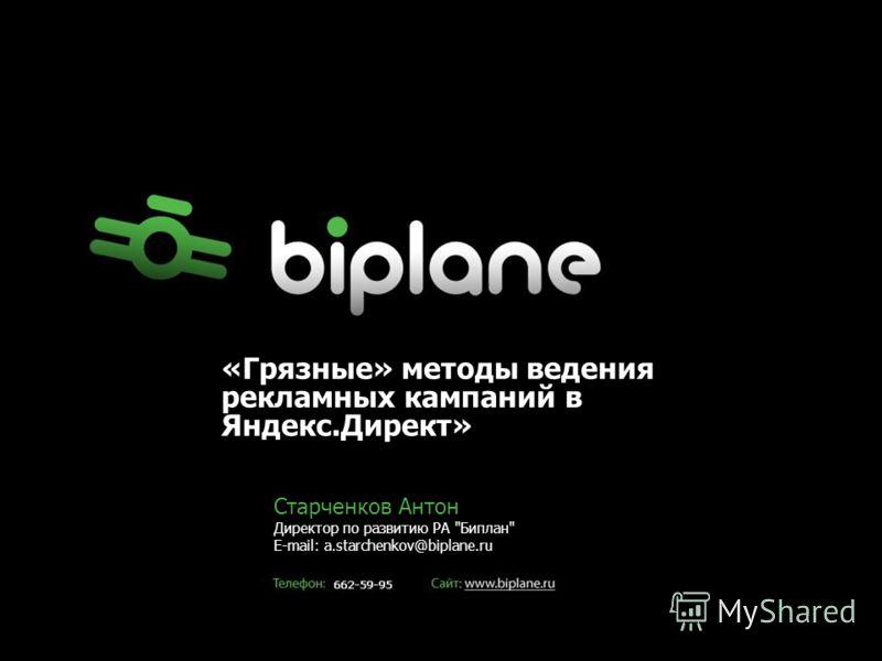 Старченков Антон Директор по развитию РА Биплан E-mail: a.starchenkov@biplane.ru «Грязные» методы ведения рекламных кампаний в Яндекс.Директ»
