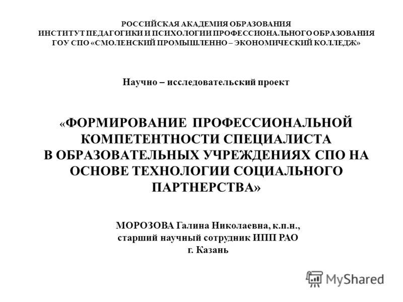 РОССИЙСКАЯ АКАДЕМИЯ ОБРАЗОВАНИЯ ИНСТИТУТ ПЕДАГОГИКИ И ПСИХОЛОГИИ ПРОФЕССИОНАЛЬНОГО ОБРАЗОВАНИЯ ГОУ СПО «СМОЛЕНСКИЙ ПРОМЫШЛЕННО – ЭКОНОМИЧЕСКИЙ КОЛЛЕДЖ» Научно – исследовательский проект « ФОРМИРОВАНИЕ ПРОФЕССИОНАЛЬНОЙ КОМПЕТЕНТНОСТИ СПЕЦИАЛИСТА В ОБР