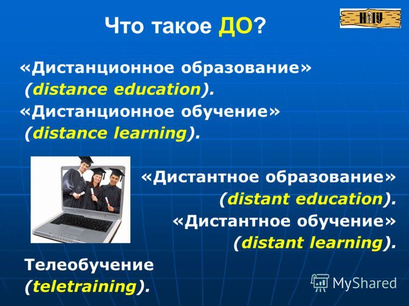 «Дистанционное образование» (distance education). «Дистанционное обучение» (distance learning). «Дистантное образование» (distant education). «Дистантное обучение» (distant learning). Телеобучение (teletraining). Что такое ДО?