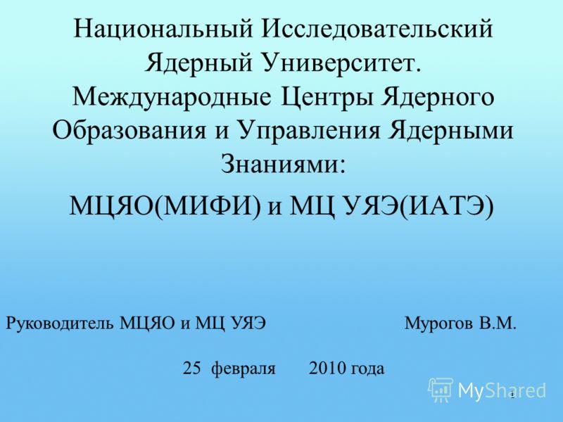 Национальный Исследовательский Ядерный Университет. Международные Центры Ядерного Образования и Управления Ядерными Знаниями: МЦЯО(МИФИ) и МЦ УЯЭ(ИАТЭ) 1 Руководитель МЦЯО и МЦ УЯЭ Мурогов В.М. 25 февраля 2010 года