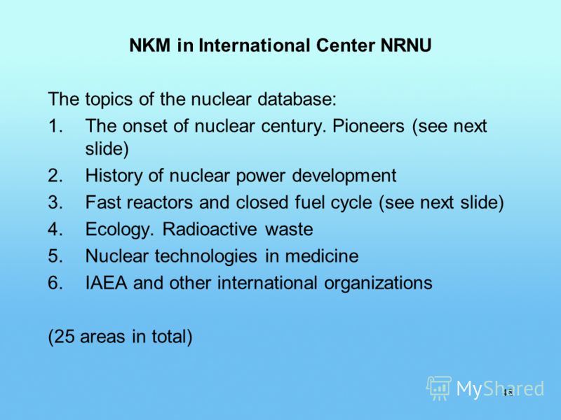 NKM in International Center NRNU The topics of the nuclear database: 1.The onset of nuclear century. Pioneers (see next slide) 2.History of nuclear power development 3.Fast reactors and closed fuel cycle (see next slide) 4.Ecology. Radioactive waste