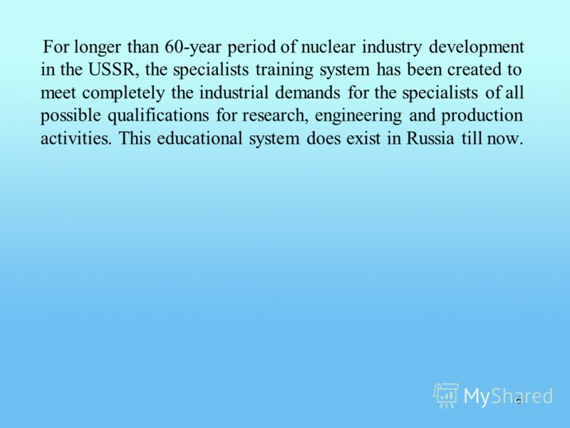 For longer than 60-year period of nuclear industry development in the USSR, the specialists training system has been created to meet completely the industrial demands for the specialists of all possible qualifications for research, engineering and pr