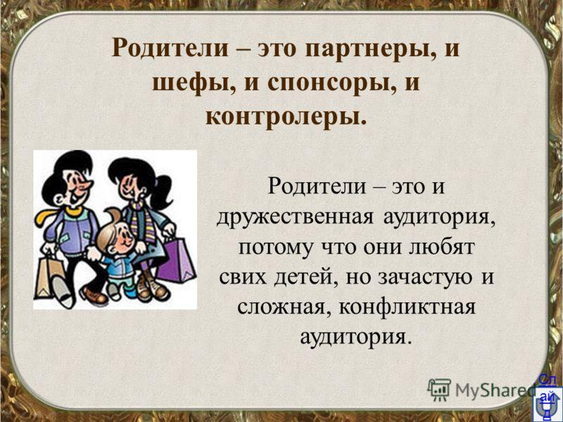 Родители – это партнеры, и шефы, и спонсоры, и контролеры. Родители – это и дружественная аудитория, потому что они любят свих детей, но зачастую и сложная, конфликтная аудитория. Сл ай д 2