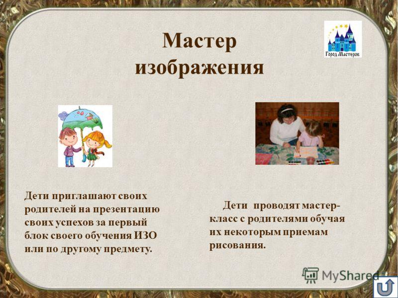Мастер изображения Дети приглашают своих родителей на презентацию своих успехов за первый блок своего обучения ИЗО или по другому предмету. Дети проводят мастер- класс с родителями обучая их некоторым приемам рисования.