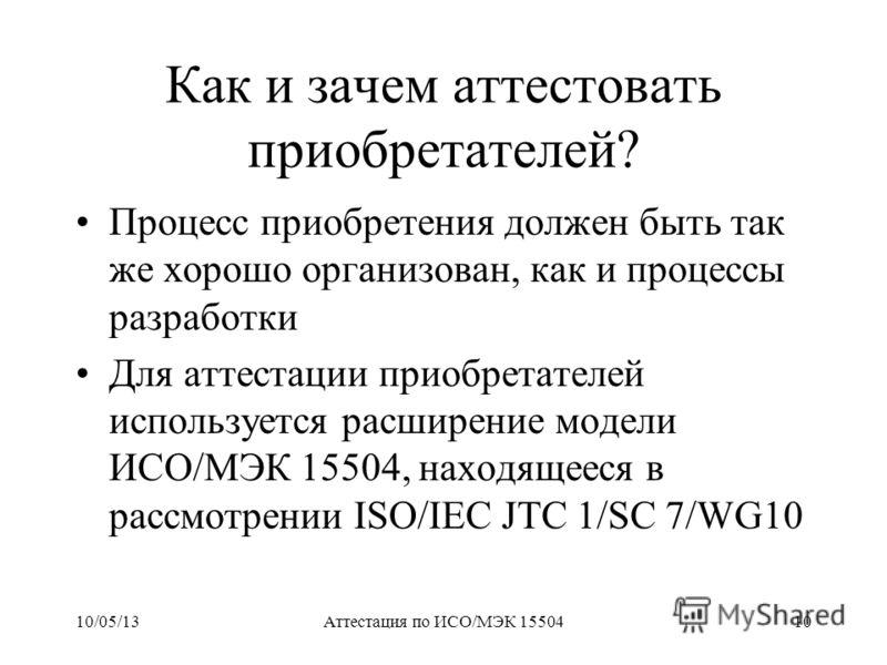 10/05/13Аттестация по ИСО/МЭК 1550410 Как и зачем аттестовать приобретателей? Процесс приобретения должен быть так же хорошо организован, как и процессы разработки Для аттестации приобретателей используется расширение модели ИСО/МЭК 15504, находящеес