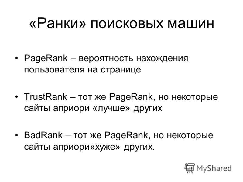 «Ранки» поисковых машин PageRank – вероятность нахождения пользователя на странице TrustRank – тот же PageRank, но некоторые сайты априори «лучше» других BadRank – тот же PageRank, но некоторые сайты априори«хуже» других.