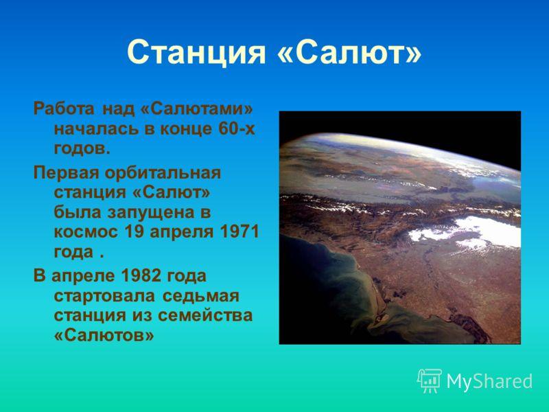 Станция «Салют» Работа над «Салютами» началась в конце 60-х годов. Первая орбитальная станция «Салют» была запущена в космос 19 апреля 1971 года. В апреле 1982 года стартовала седьмая станция из семейства «Салютов»