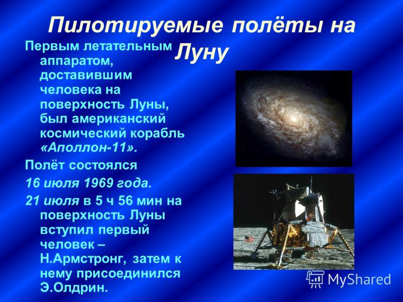 Пилотируемые полёты на Луну Первым летательным аппаратом, доставившим человека на поверхность Луны, был американский космический корабль «Аполлон-11». Полёт состоялся 16 июля 1969 года. 21 июля в 5 ч 56 мин на поверхность Луны вступил первый человек