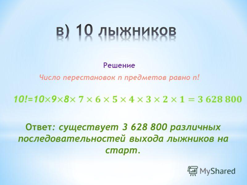 Решение Число перестановок n предметов равно n! Ответ: существует 3 628 800 различных последовательностей выхода лыжников на старт.