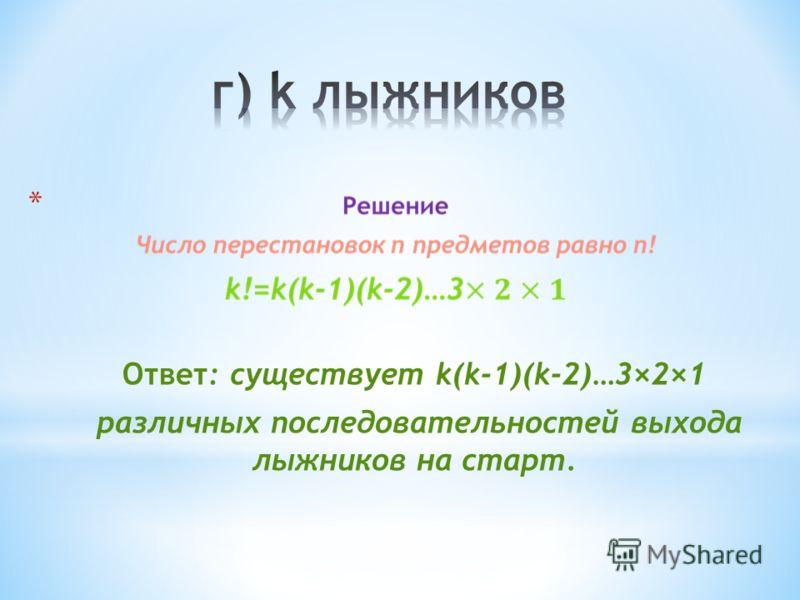 * Ответ: существует k(k-1)(k-2)…3×2×1 различных последовательностей выхода лыжников на старт.