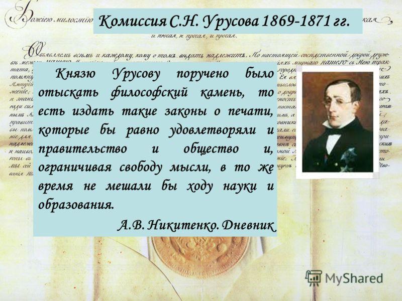 Комиссия С.Н. Урусова 1869-1871 гг. Князю Урусову поручено было отыскать философский камень, то есть издать такие законы о печати, которые бы равно удовлетворяли и правительство и общество и, ограничивая свободу мысли, в то же время не мешали бы ходу