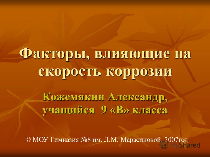 Факторы, влияющие на скорость коррозии Кожемякин Александр, учащийся 9 «В» класса © МОУ Гимназия 8 им. Л.М. Марасиновой, 2007год