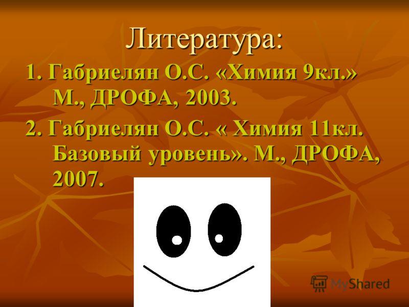 Литература: 1. Габриелян О.С. «Химия 9кл.» М., ДРОФА, 2003. 2. Габриелян О.С. « Химия 11кл. Базовый уровень». М., ДРОФА, 2007.