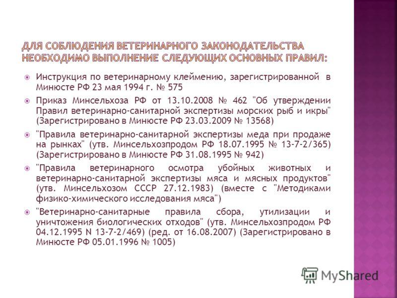 Инструкция по ветеринарному клеймению, зарегистрированной в Минюсте РФ 23 мая 1994 г. 575 Приказ Минсельхоза РФ от 13.10.2008 462