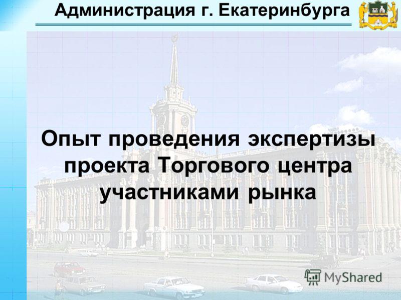 Администрация г. Екатеринбурга Опыт проведения экспертизы проекта Торгового центра участниками рынка