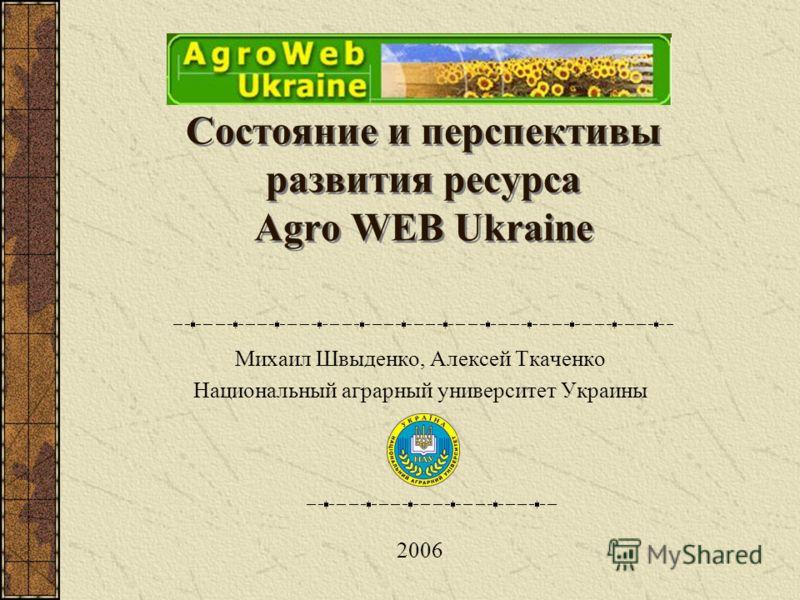 Состояние и перспективы развития ресурса Agro WEB Ukraine Михаил Швыденко, Алексей Ткаченко Национальный аграрный университет Украины 2006