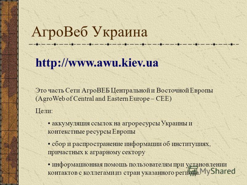 АгроВеб Украина http://www.awu.kiev.ua Это часть Сети АгроВЕБ Центральной и Восточной Европы (AgroWeb of Central and Eastern Europe – CEE) Цели: аккумуляция ссылок на агроресурсы Украины и контекстные ресурсы Европы сбор и распространение информации
