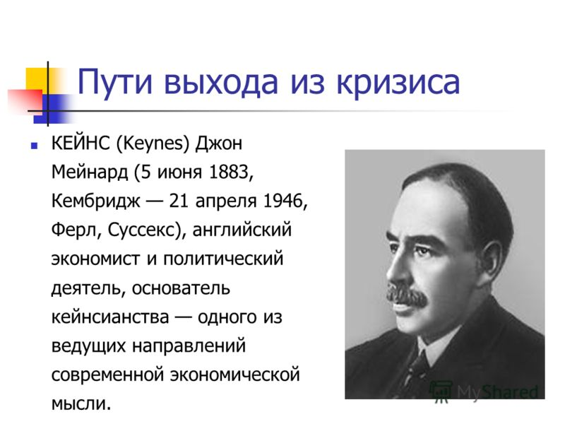 Пути выхода из кризиса КЕЙНС (Keynes) Джон Мейнард (5 июня 1883, Кембридж 21 апреля 1946, Ферл, Суссекс), английский экономист и политический деятель, основатель кейнсианства одного из ведущих направлений современной экономической мысли.