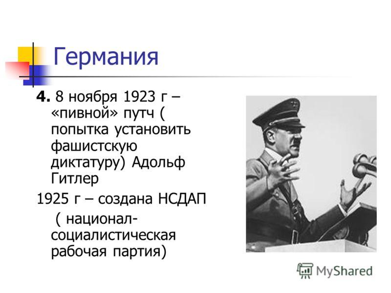 Германия 4. 8 ноября 1923 г – «пивной» путч ( попытка установить фашистскую диктатуру) Адольф Гитлер 1925 г – создана НСДАП ( национал- социалистическая рабочая партия)