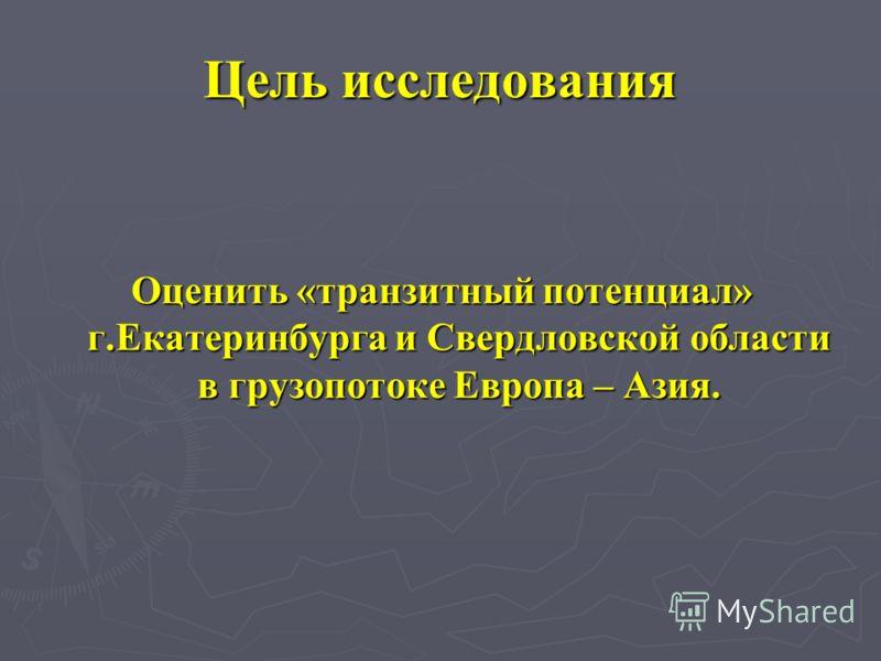 Цель исследования Оценить «транзитный потенциал» г.Екатеринбурга и Свердловской области в грузопотоке Европа – Азия.