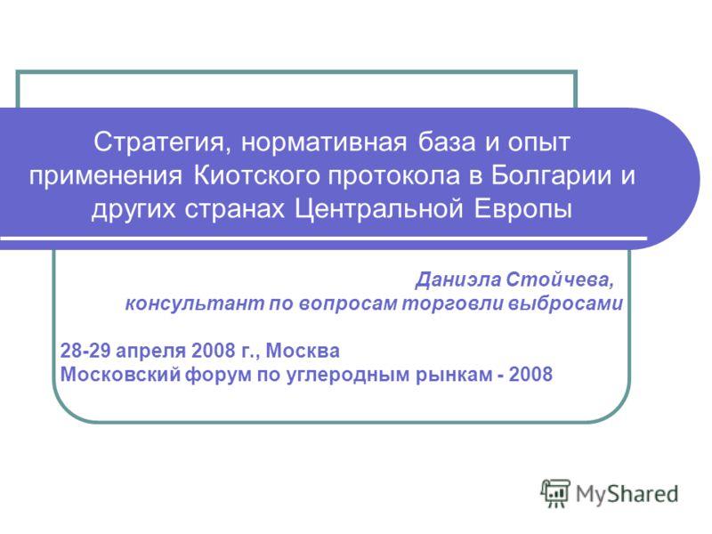 Стратегия, нормативная база и опыт применения Киотского протокола в Болгарии и других странах Центральной Европы Даниэла Стойчева, консультант по вопросам торговли выбросами 28-29 апреля 2008 г., Москва Московский форум по углеродным рынкам - 2008