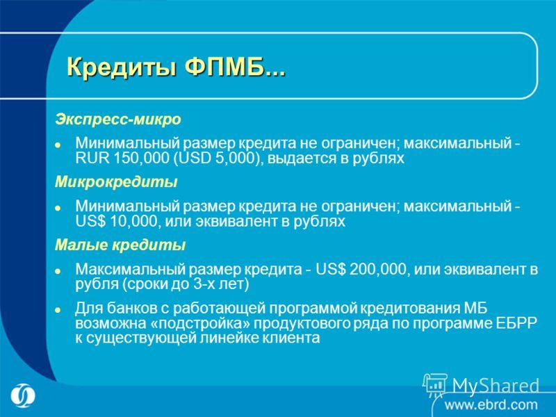 Кредиты ФПМБ... Экспресс-микро Минимальный размер кредита не ограничен; максимальный - RUR 150,000 (USD 5,000), выдается в рублях Микрокредиты Минимальный размер кредита не ограничен; максимальный - US$ 10,000, или эквивалент в рублях Малые кредиты М
