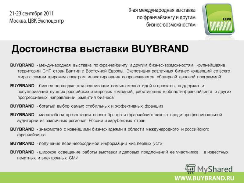Достоинства выставки BUYBRAND BUYBRAND - международная выставка по франчайзингу и другим бизнес-возможностям, крупнейшаяна территории СНГ, стран Балтии и Восточной Европы. Экспозиция различных бизнес-концепций со всего мира с самым широким спектром и