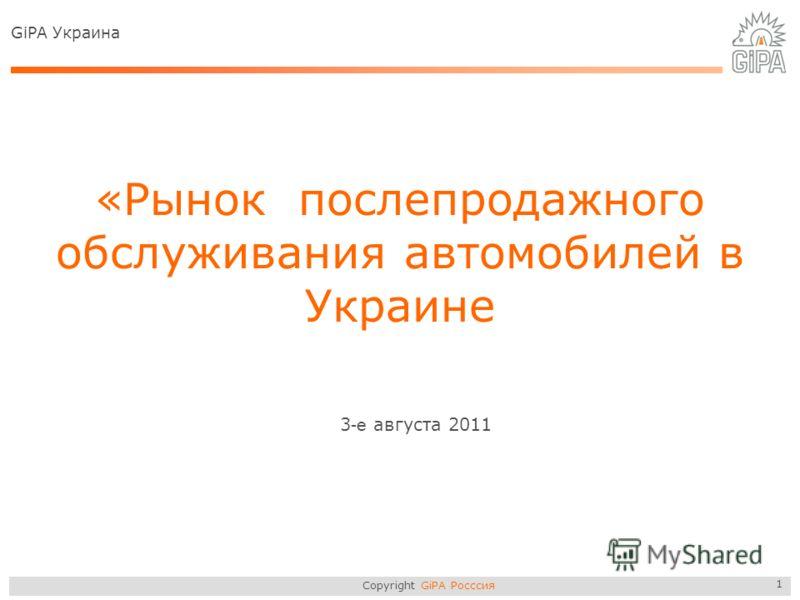 Copyright GiPA Росссия 1 «Рынок послепродажного обслуживания автомобилей в Украине 3 -е августа 2011 GiPA Украина