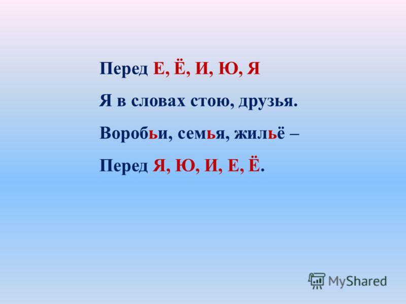 Перед Е, Ё, И, Ю, Я Я в словах стою, друзья. Воробьи, семья, жильё – Перед Я, Ю, И, Е, Ё.