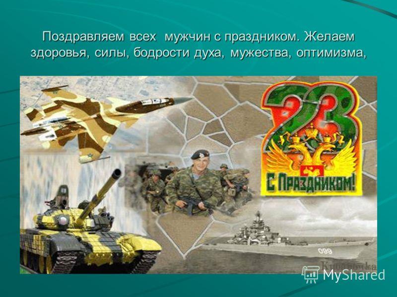 Поздравляем всех мужчин с праздником. Желаем здоровья, силы, бодрости духа, мужества, оптимизма,