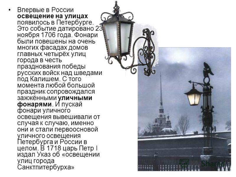 Впервые в России освещение на улицах появилось в Петербурге. Это событие датировано 23 ноября 1706 года. Фонари были повешены на очень многих фасадах домов главных четырёх улиц города в честь празднования победы русских войск над шведами под Калишем.