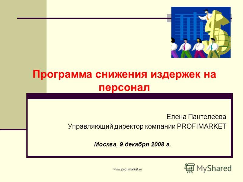 www.profimarket.ru Елена Пантелеева Управляющий директор компании PROFIMARKET Москва, 9 декабря 2008 г. Программа снижения издержек на персонал