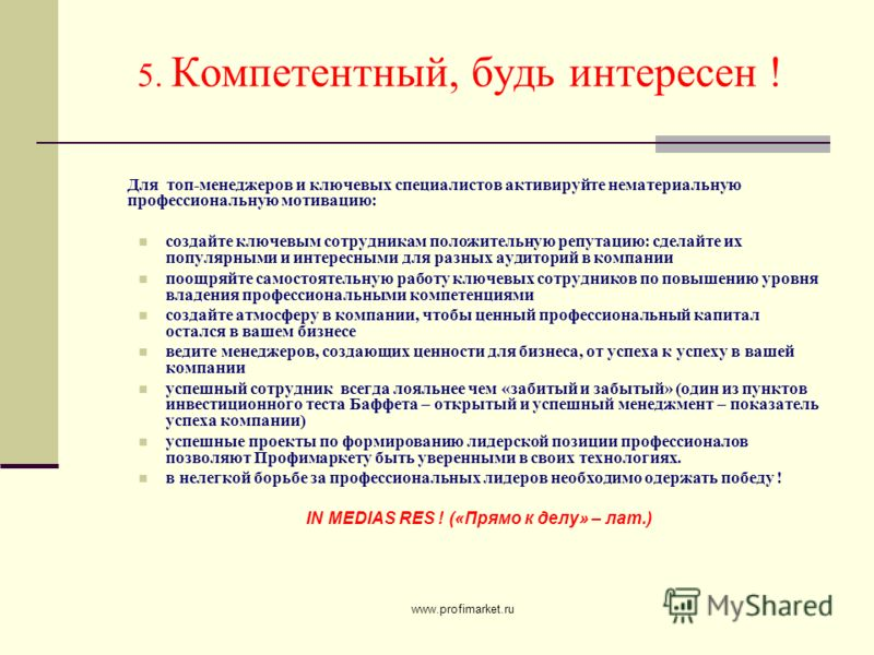 www.profimarket.ru 5. Компетентный, будь интересен ! Для топ-менеджеров и ключевых специалистов активируйте нематериальную профессиональную мотивацию: создайте ключевым сотрудникам положительную репутацию: сделайте их популярными и интересными для ра