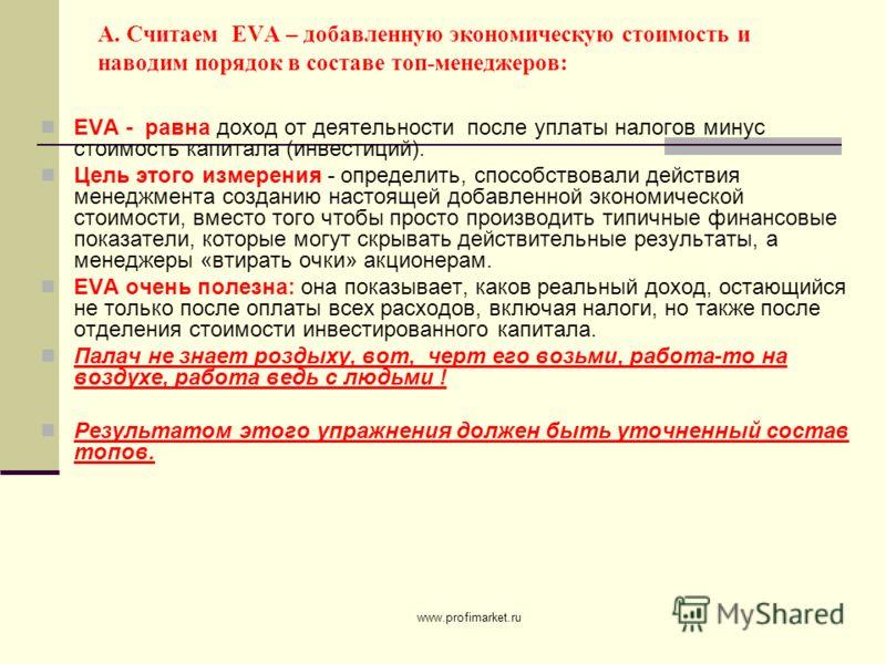 www.profimarket.ru А. Считаем EVA – добавленную экономическую стоимость и наводим порядок в составе топ-менеджеров: EVA - равна доход от деятельности после уплаты налогов минус стоимость капитала (инвестиций). Цель этого измерения - определить, спосо