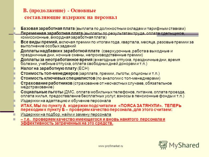 www.profimarket.ru В. (продолжение) - Основные составляющие издержек на персонал Базовая заработная плата (выплата по должностным окладам и тарифным ставкам) Переменная заработная плата (выплаты по результатам труда, оплата сдельщиков, комиссионные,