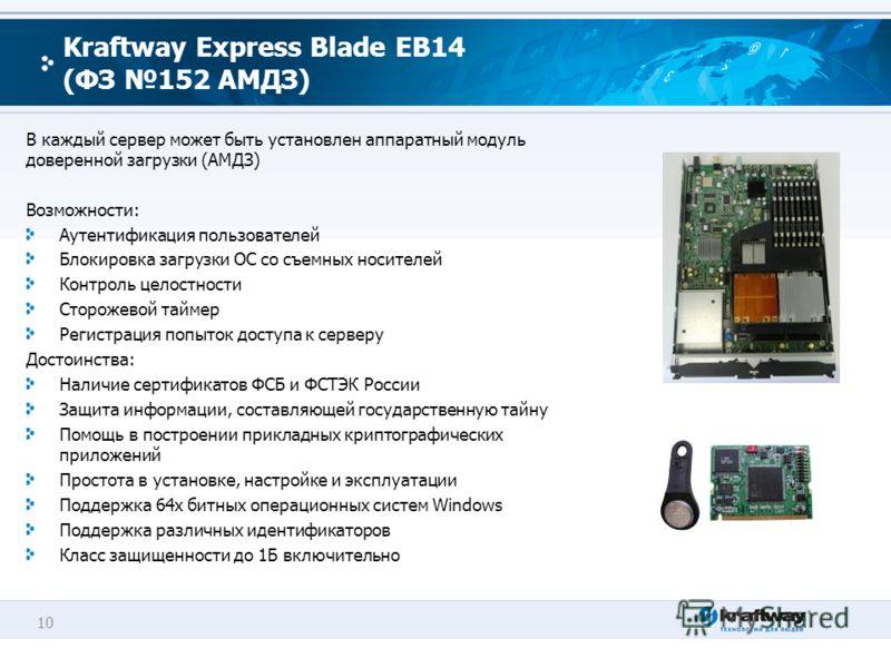 10 Kraftway Express Blade EB14 (ФЗ 152 АМДЗ) В каждый сервер может быть установлен аппаратный модуль доверенной загрузки (АМДЗ) Возможности: Аутентификация пользователей Блокировка загрузки ОС со съемных носителей Контроль целостности Сторожевой тайм