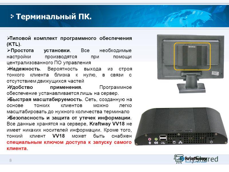 8 Терминальный ПК. Типовой комплект программного обеспечения (KTL). Простота установки. Все необходимые настройки производятся при помощи централизованного ПО управления Надежность. Вероятность выхода из строя тонкого клиента близка к нулю, в связи с
