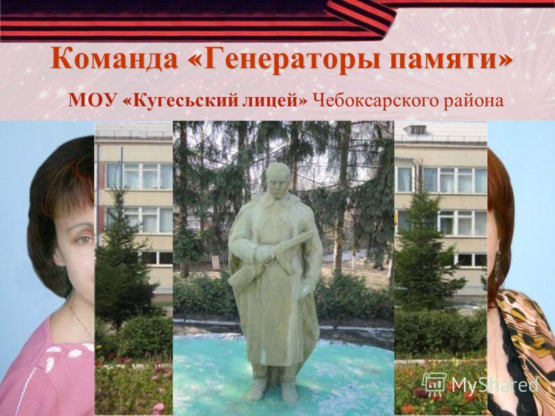 Команда « Генераторы памяти » Команда « Генераторы памяти » МОУ « Кугесьский лицей » Чебоксарского района