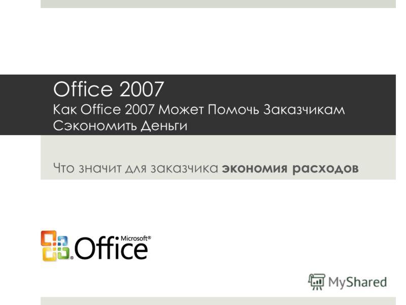 Office 2007 Как Office 2007 Может Помочь Заказчикам Сэкономить Деньги Что значит для заказчика экономия расходов