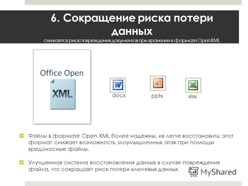 6. Сокращение риска потери данных снижается риск повреждения документов при хранении в формате OpenXML Файлы в формате Open XML более надежны, их легче восстановить; этот формат снижает возможность злоумышленных атак при помощи вредоносные файлы. Улу