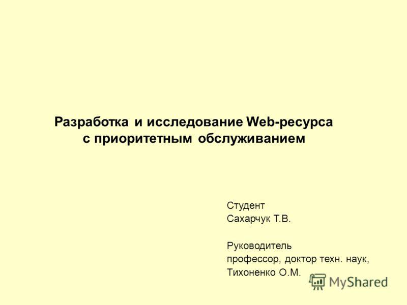 Студент Сахарчук Т.В. Руководитель профессор, доктор техн. наук, Тихоненко О.М. Разработка и исследование Web-ресурса с приоритетным обслуживанием