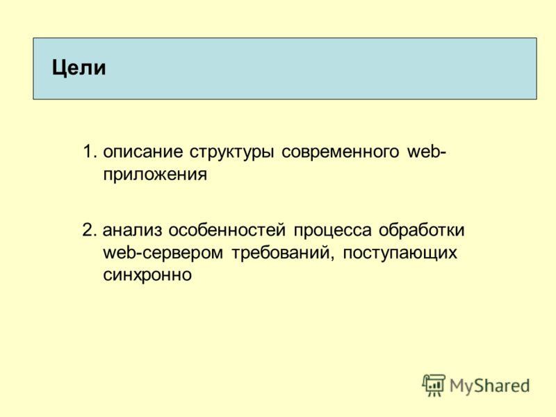 Цели 1.описание структуры современного web- приложения 2. анализ особенностей процесса обработки web-сервером требований, поступающих синхронно