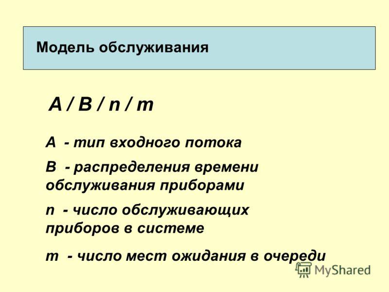 Модель обслуживания A / B / n / m A - тип входного потока В - распределения времени обслуживания приборами n - число обслуживающих приборов в системе m - число мест ожидания в очереди