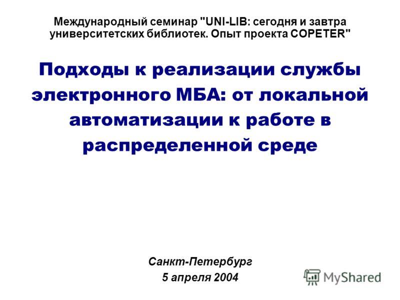 Подходы к реализации службы электронного МБА: от локальной автоматизации к работе в распределенной среде Санкт-Петербург 5 апреля 2004 Международный семинар UNI-LIB: сегодня и завтра университетских библиотек. Опыт проекта COPETER