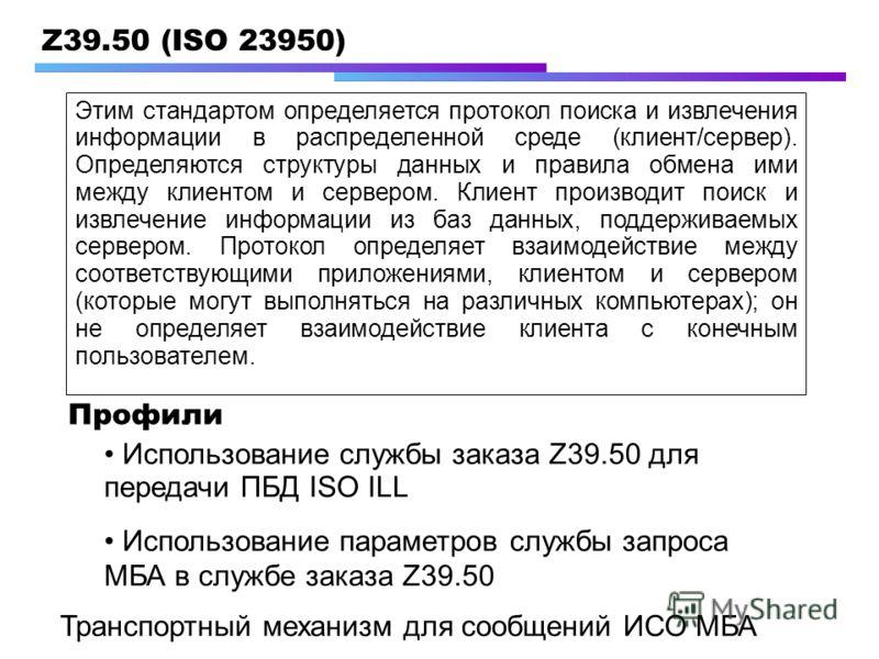 Z39.50 (ISO 23950) Использование службы заказа Z39.50 для передачи ПБД ISO ILL Использование параметров службы запроса МБА в службе заказа Z39.50 Профили Транспортный механизм для сообщений ИСО МБА Этим стандартом определяется протокол поиска и извле