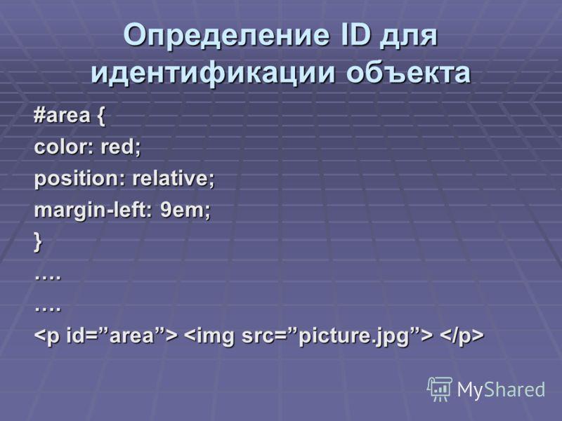 Определение ID для идентификации объекта #area { color: red; position: relative; margin-left: 9em; }….….