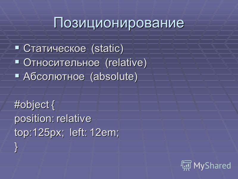 Позиционирование Статическое (static) Статическое (static) Относительное (relative) Относительное (relative) Абсолютное (absolute) Абсолютное (absolute) #object { position: relative top:125px; left: 12em; }