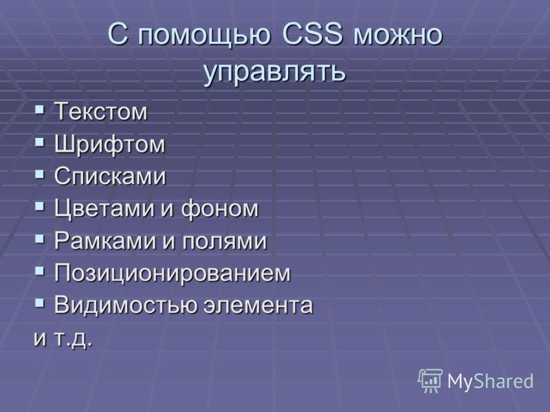 С помощью CSS можно управлять Текстом Текстом Шрифтом Шрифтом Списками Списками Цветами и фоном Цветами и фоном Рамками и полями Рамками и полями Позиционированием Позиционированием Видимостью элемента Видимостью элемента и т.д.